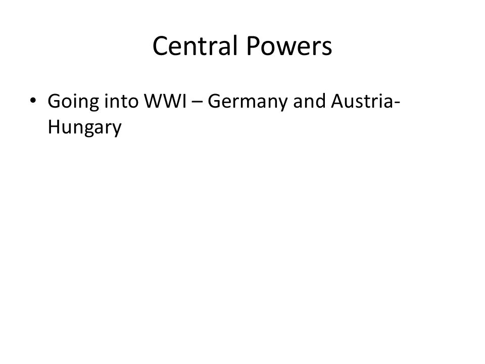 Central Powers Going into WWI – Germany and Austria- Hungary