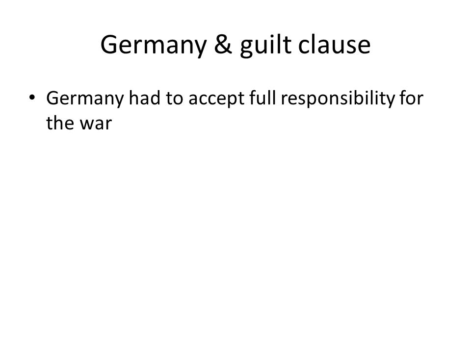 Germany & guilt clause Germany had to accept full responsibility for the war