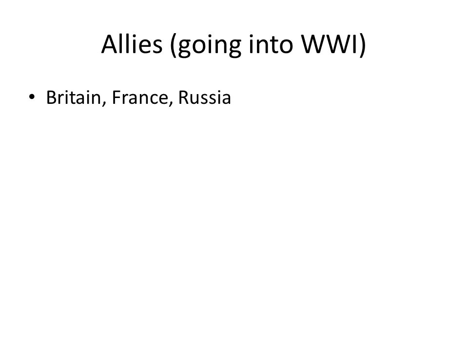 Allies (going into WWI) Britain, France, Russia