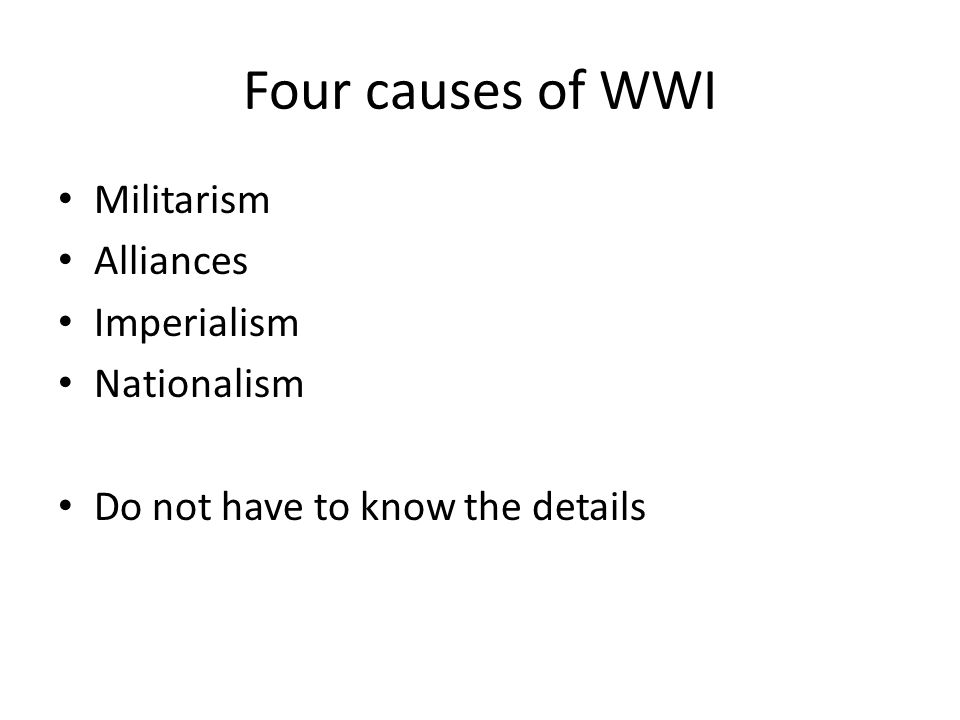 Four causes of WWI Militarism Alliances Imperialism Nationalism Do not have to know the details
