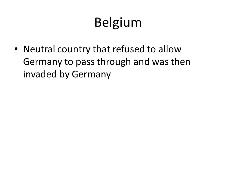 Belgium Neutral country that refused to allow Germany to pass through and was then invaded by Germany