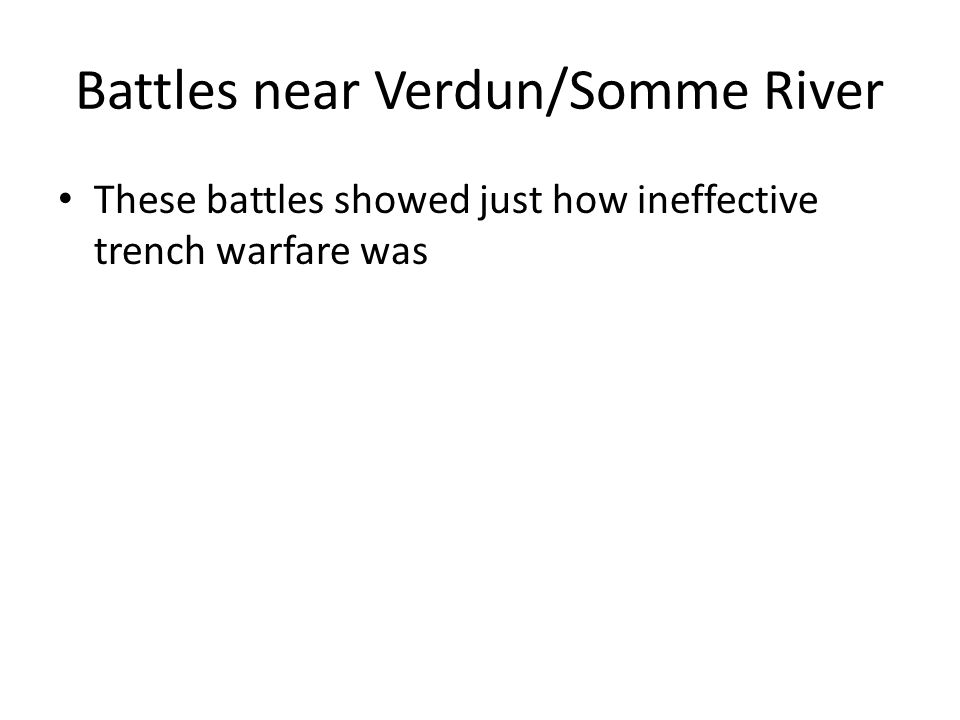 Battles near Verdun/Somme River These battles showed just how ineffective trench warfare was