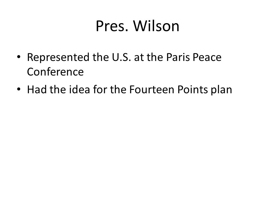 Pres. Wilson Represented the U.S. at the Paris Peace Conference Had the idea for the Fourteen Points plan