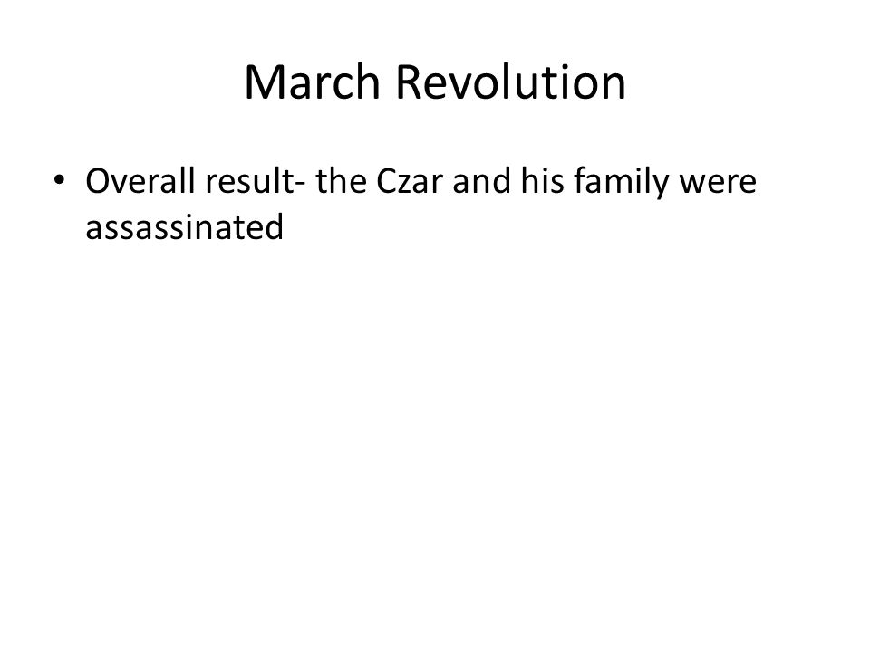 March Revolution Overall result- the Czar and his family were assassinated