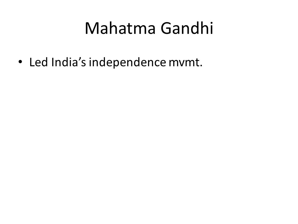 Mahatma Gandhi Led India's independence mvmt.