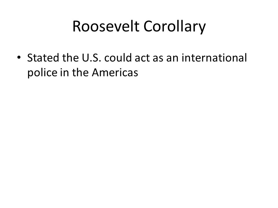Roosevelt Corollary Stated the U.S. could act as an international police in the Americas