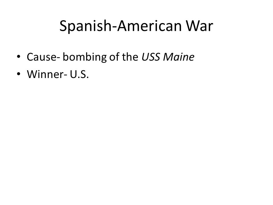 Spanish-American War Cause- bombing of the USS Maine Winner- U.S.