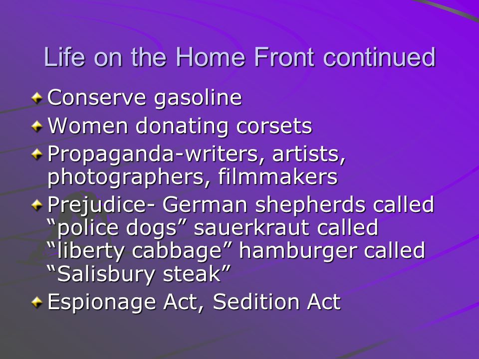 Life on the Home Front continued Conserve gasoline Women donating corsets Propaganda-writers, artists, photographers, filmmakers Prejudice- German she