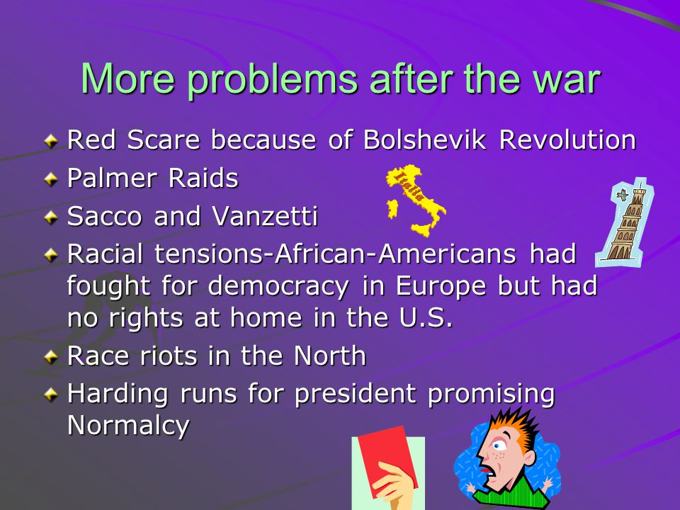 More problems after the war Red Scare because of Bolshevik Revolution Palmer Raids Sacco and Vanzetti Racial tensions-African-Americans had fought for
