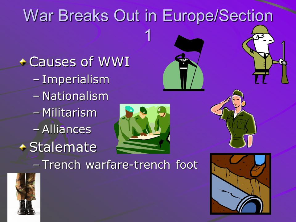 War Breaks Out in Europe/Section 1 Causes of WWI –Imperialism –Nationalism –Militarism –Alliances Stalemate –Trench warfare-trench foot