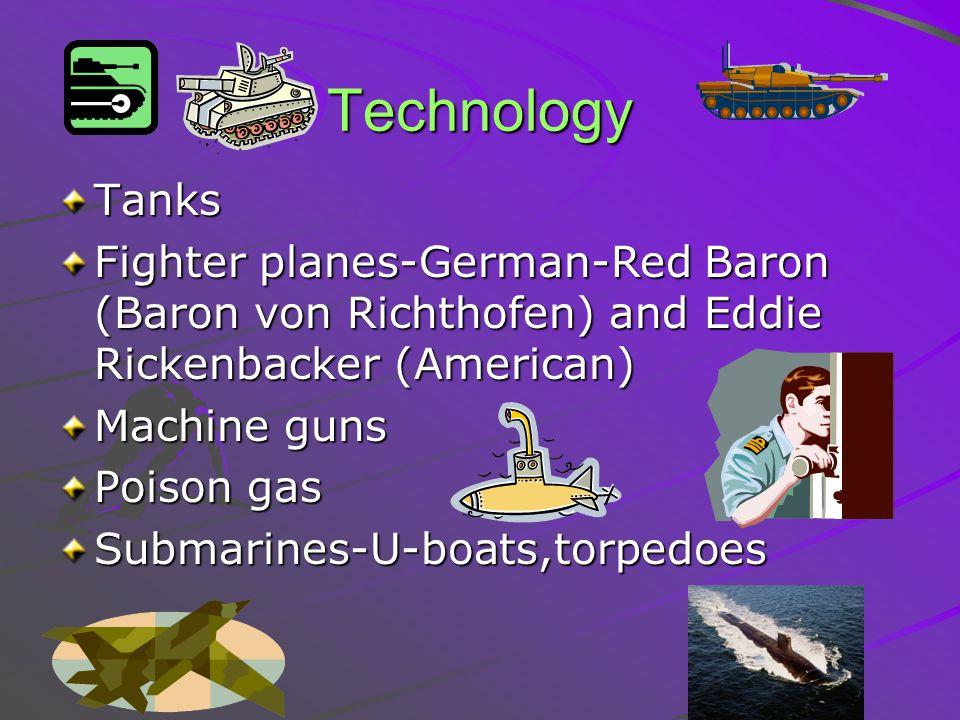 Technology Tanks Fighter planes-German-Red Baron (Baron von Richthofen) and Eddie Rickenbacker (American) Machine guns Poison gas Submarines-U-boats,t