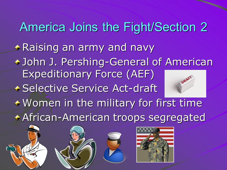 America Joins the Fight/Section 2 Raising an army and navy John J. Pershing-General of American Expeditionary Force (AEF) Selective Service Act-draft