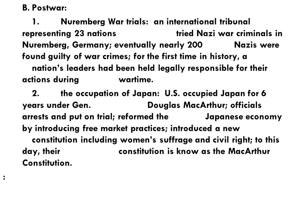 B.Postwar: 1.Nuremberg War trials: an international tribunal representing 23 nations tried Nazi war criminals in Nuremberg, Germany; eventually nearly 200 Nazis were found guilty of war crimes; for the first time in history, a nation's leaders had been held legally responsible for their actions during wartime.