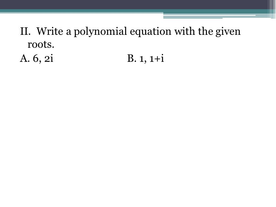II. Write a polynomial equation with the given roots. A. 6, 2iB. 1, 1+i