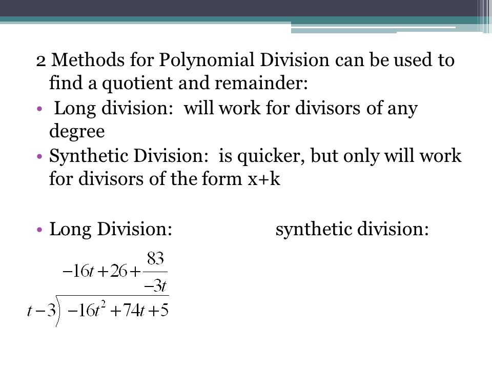 2 Methods for Polynomial Division can be used to find a quotient and remainder: Long division: will work for divisors of any degree Synthetic Division