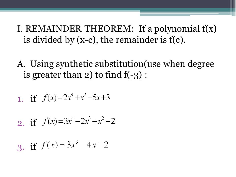 I. REMAINDER THEOREM: If a polynomial f(x) is divided by (x-c), the remainder is f(c). A. Using synthetic substitution(use when degree is greater than