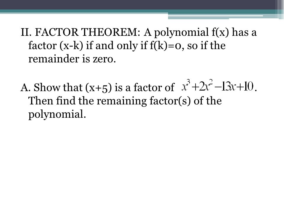 II. FACTOR THEOREM: A polynomial f(x) has a factor (x-k) if and only if f(k)=0, so if the remainder is zero. A. Show that (x+5) is a factor of. Then f