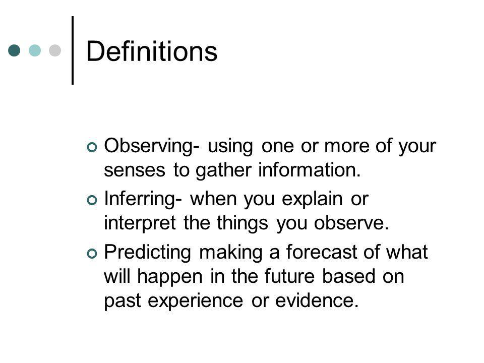 Definitions Observing- using one or more of your senses to gather information.
