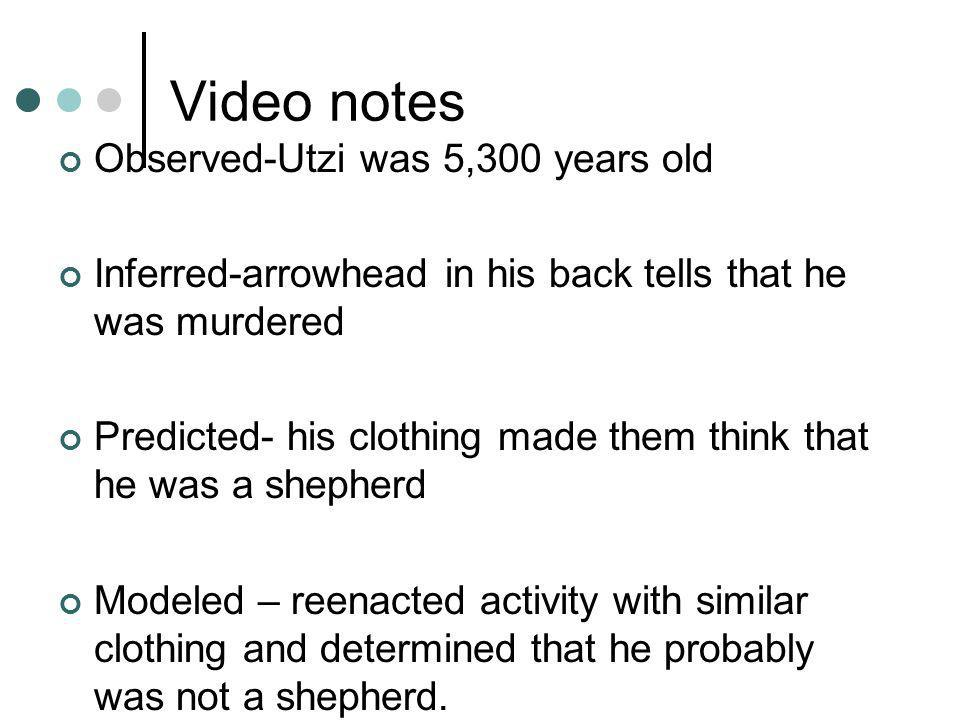Video notes Observed-Utzi was 5,300 years old Inferred-arrowhead in his back tells that he was murdered Predicted- his clothing made them think that he was a shepherd Modeled – reenacted activity with similar clothing and determined that he probably was not a shepherd.