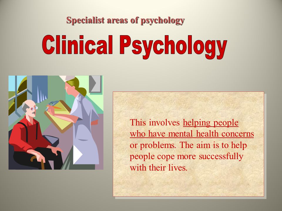 Specialist areas of psychology This involves helping people who have mental health concerns or problems.