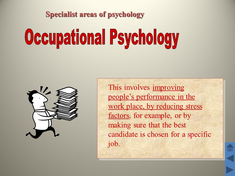 Specialist areas of psychology This involves improving people's performance in the work place, by reducing stress factors, for example, or by making s