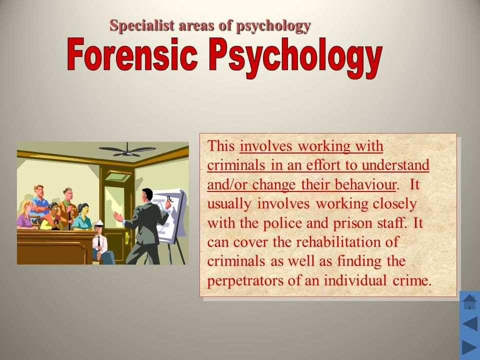 Specialist areas of psychology This involves working with criminals in an effort to understand and/or change their behaviour.