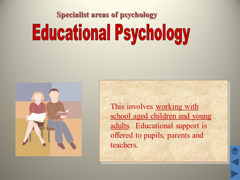 Specialist areas of psychology This involves working with school aged children and young adults.