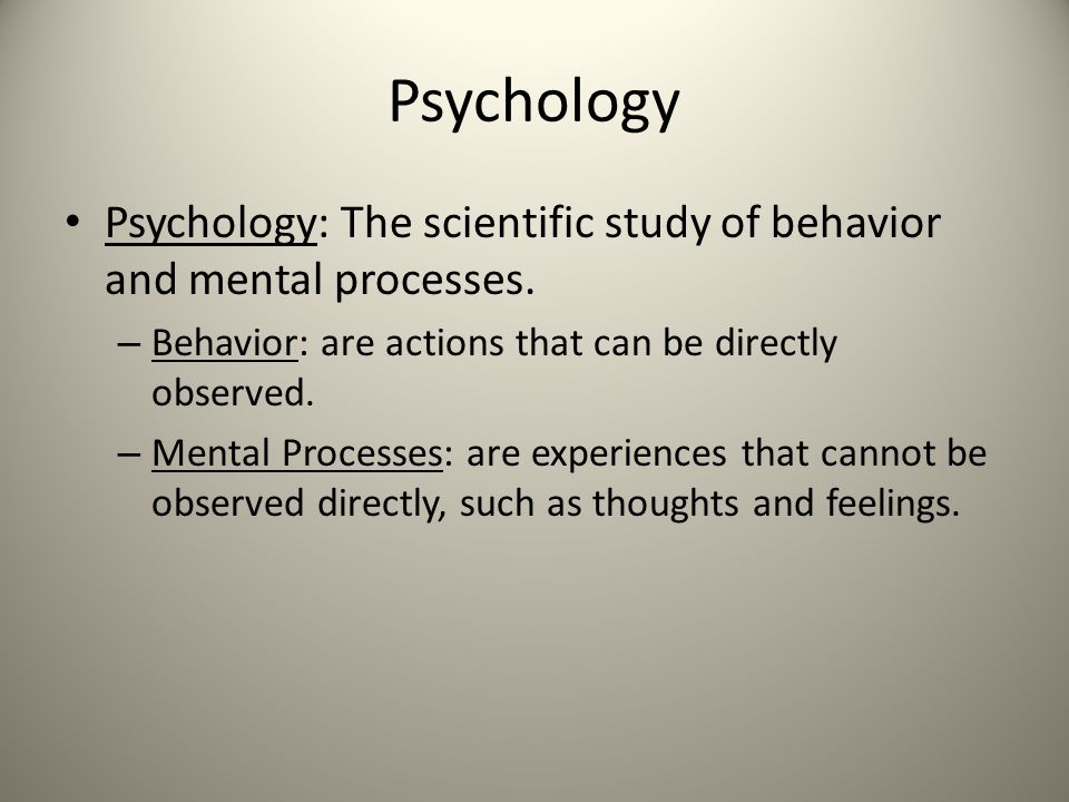 Psychology Psychology: The scientific study of behavior and mental processes. – Behavior: are actions that can be directly observed. – Mental Processe