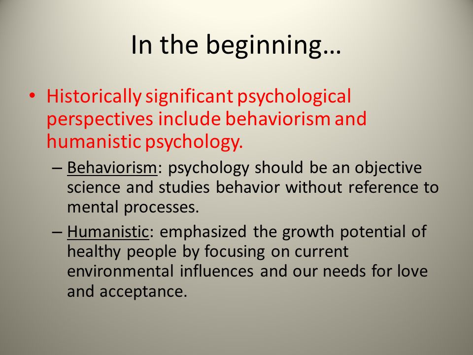 In the beginning… Historically significant psychological perspectives include behaviorism and humanistic psychology. – Behaviorism: psychology should