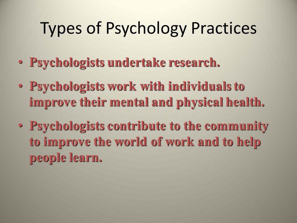 Types of Psychology Practices Psychologists undertake research. Psychologists undertake research. Psychologists work with individuals to improve their