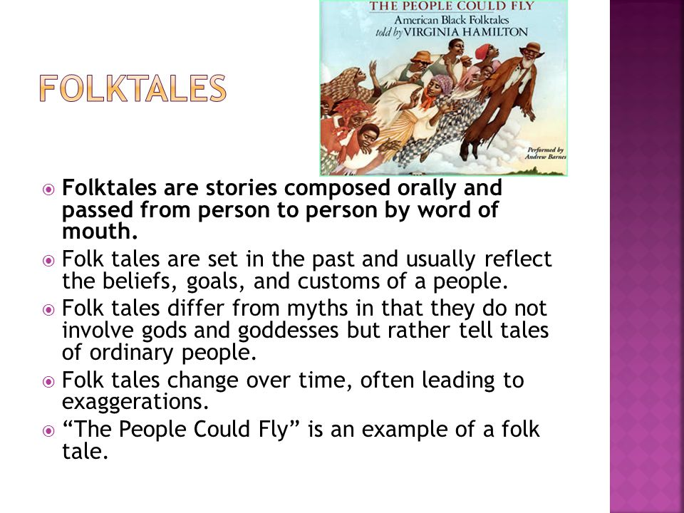  Folktales are stories composed orally and passed from person to person by word of mouth.  Folk tales are set in the past and usually reflect the be