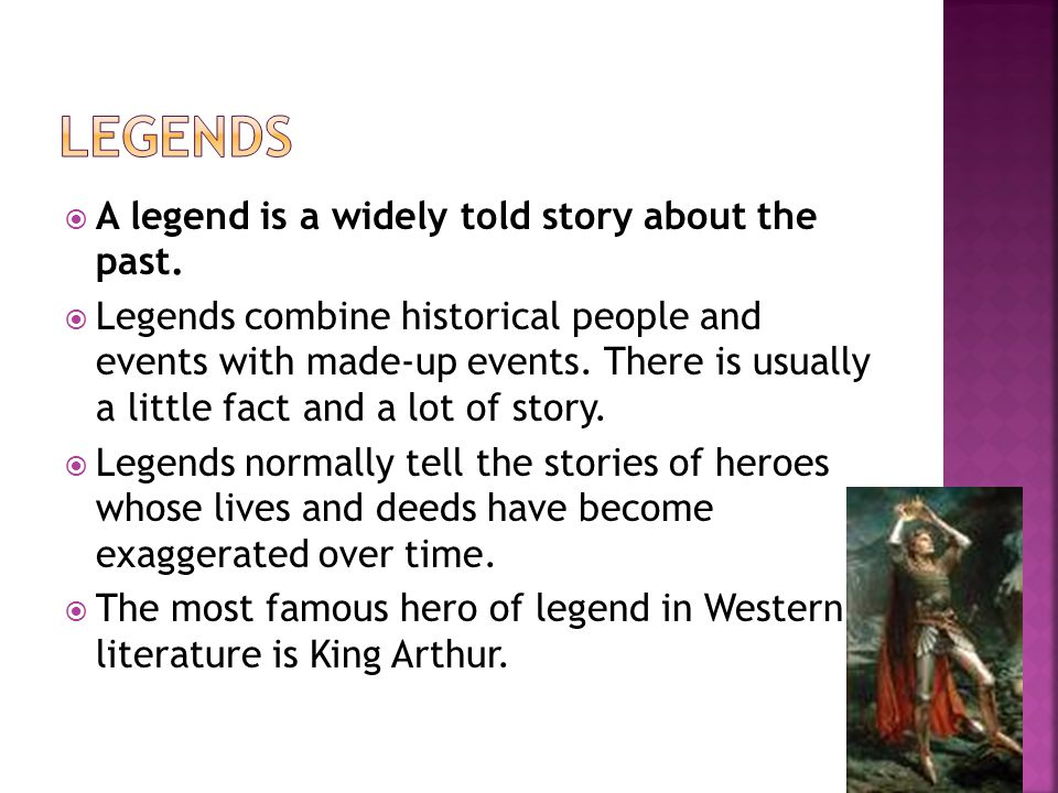  A legend is a widely told story about the past.  Legends combine historical people and events with made-up events. There is usually a little fact a