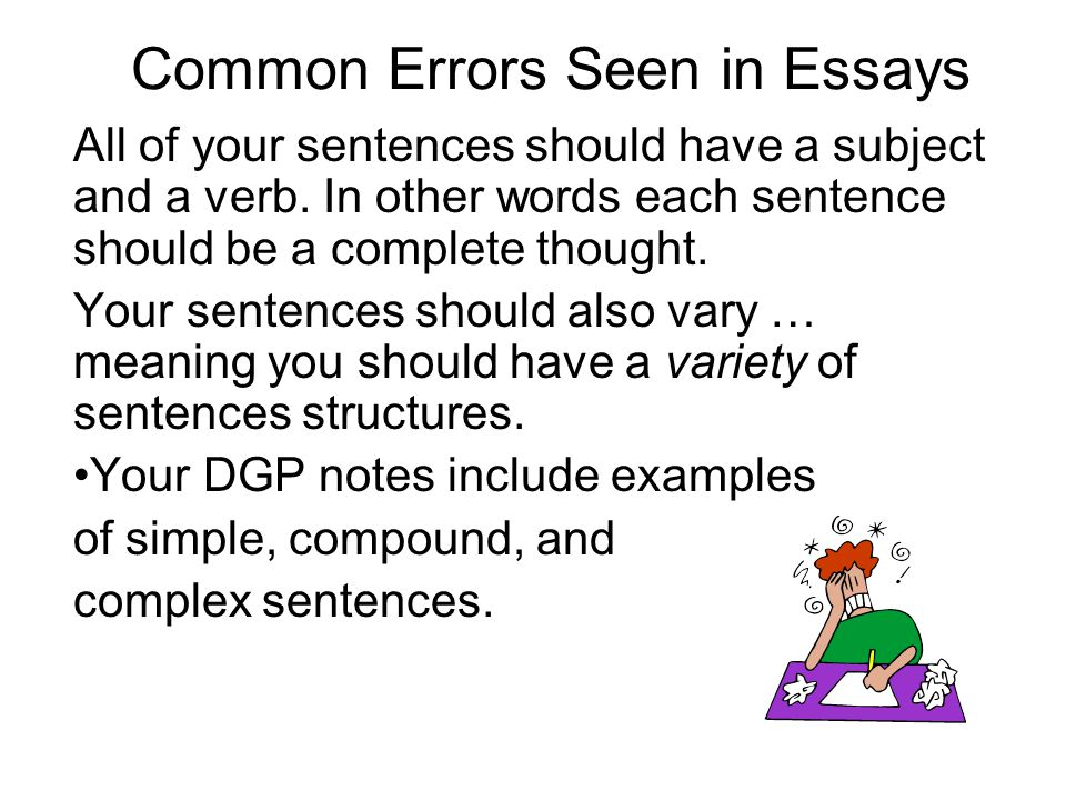 Common Errors Seen in Essays All of your sentences should have a subject and a verb. In other words each sentence should be a complete thought. Your s