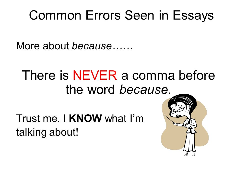 Common Errors Seen in Essays More about because…… There is NEVER a comma before the word because. Trust me. I KNOW what I'm talking about!