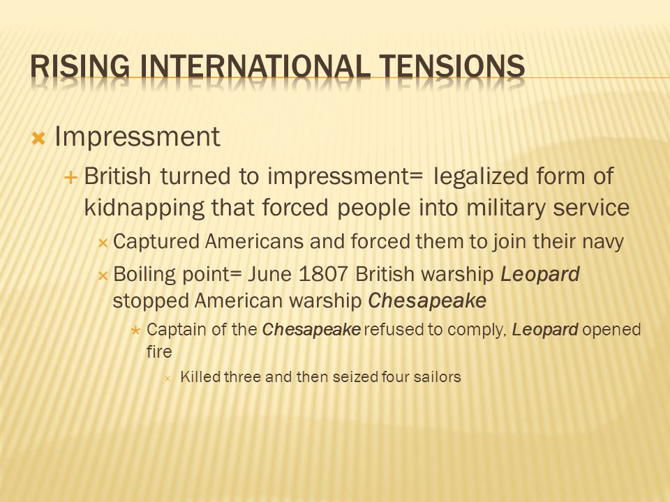  Impressment  British turned to impressment= legalized form of kidnapping that forced people into military service  Captured Americans and forced them to join their navy  Boiling point= June 1807 British warship Leopard stopped American warship Chesapeake  Captain of the Chesapeake refused to comply, Leopard opened fire  Killed three and then seized four sailors