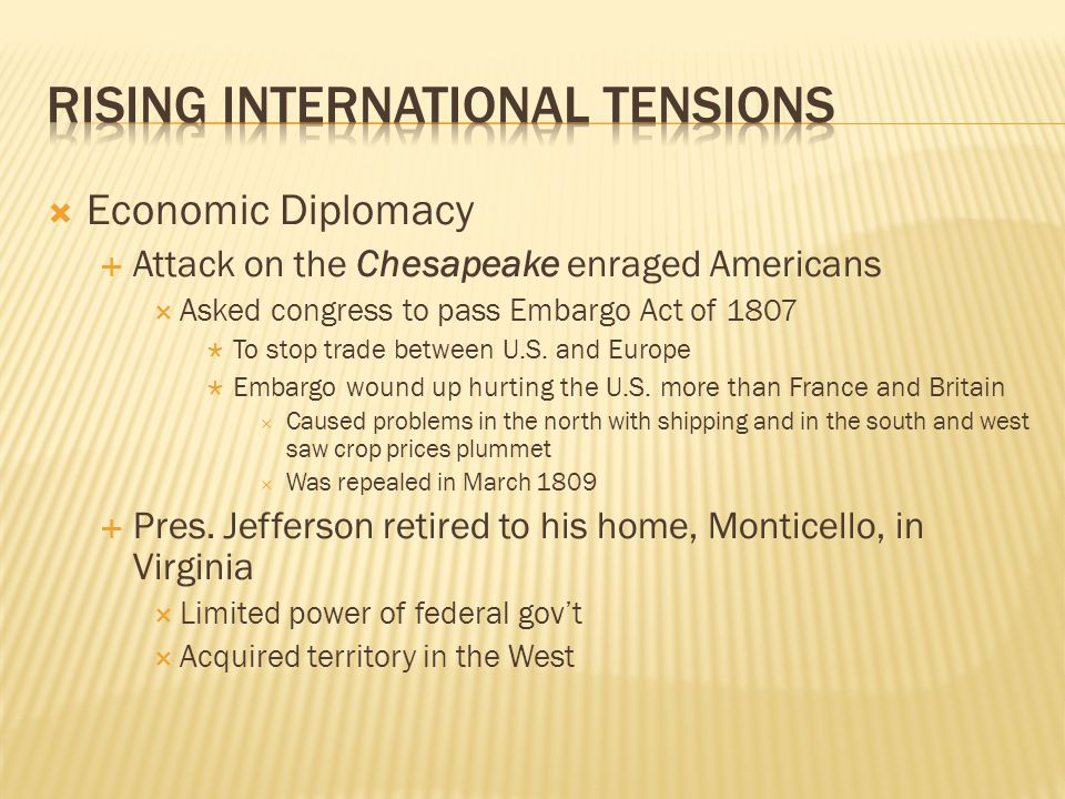  Economic Diplomacy  Attack on the Chesapeake enraged Americans  Asked congress to pass Embargo Act of 1807  To stop trade between U.S. and Europe
