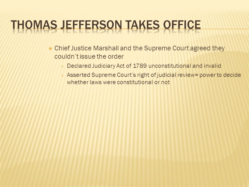  Chief Justice Marshall and the Supreme Court agreed they couldn't issue the order  Declared Judiciary Act of 1789 unconstitutional and invalid  Asserted Supreme Court's right of judicial review= power to decide whether laws were constitutional or not