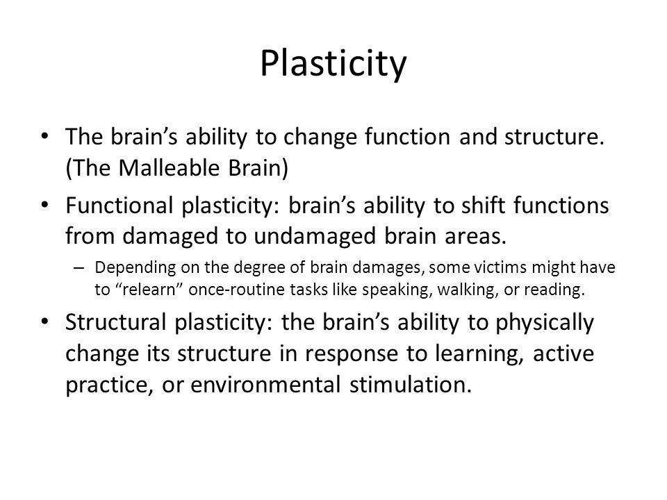 Plasticity The brain's ability to change function and structure.