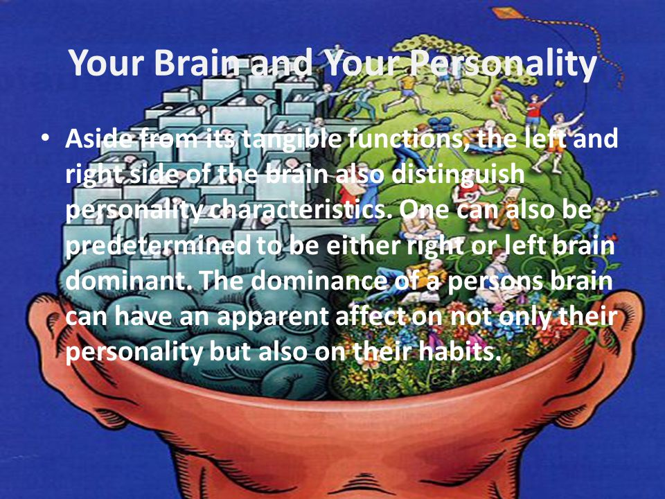 Your Brain and Your Personality Aside from its tangible functions, the left and right side of the brain also distinguish personality characteristics.