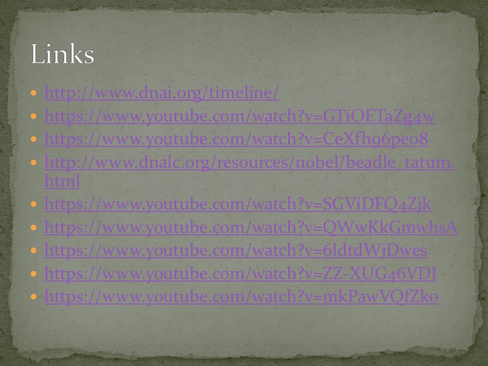 http://www.dnai.org/timeline/ https://www.youtube.com/watch v=GTiOETaZg4w https://www.youtube.com/watch v=CeXfh96pe08 http://www.dnalc.org/resources/nobel/beadle_tatum.