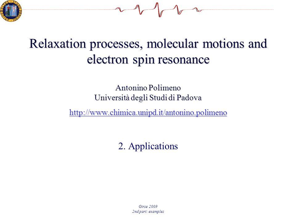 Girse 2009 2nd part: examples Relaxation processes, molecular motions and electron spin resonance Antonino Polimeno Università degli Studi di Padova http://www.chimica.unipd.it/antonino.polimeno http://www.chimica.unipd.it/antonino.polimeno 2.