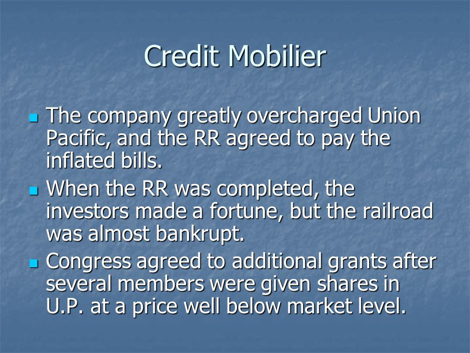 Credit Mobilier The company greatly overcharged Union Pacific, and the RR agreed to pay the inflated bills. The company greatly overcharged Union Paci
