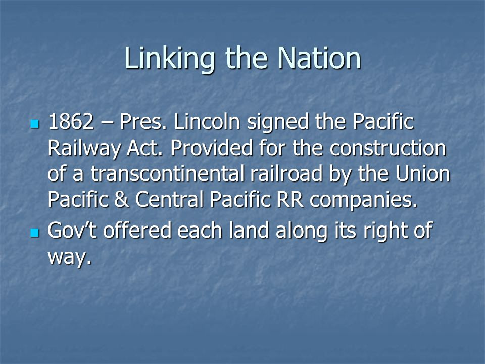 Linking the Nation 1862 – Pres. Lincoln signed the Pacific Railway Act. Provided for the construction of a transcontinental railroad by the Union Paci