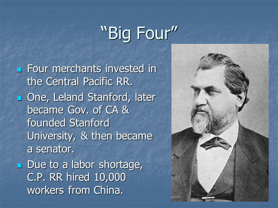 """Big Four"" Four merchants invested in the Central Pacific RR. Four merchants invested in the Central Pacific RR. One, Leland Stanford, later became Go"