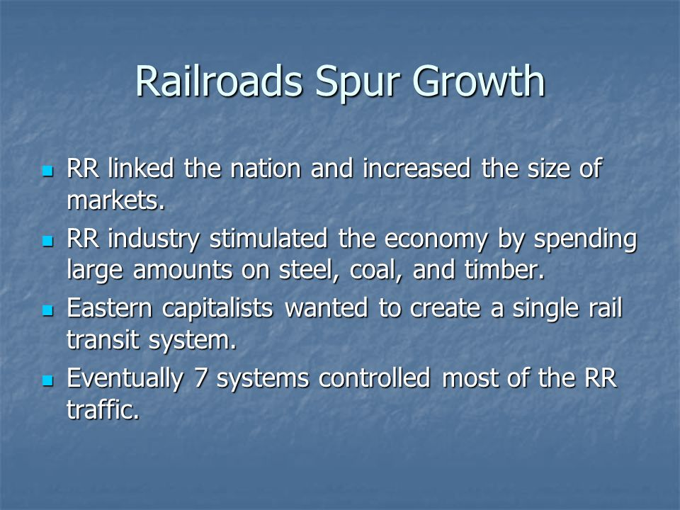 Railroads Spur Growth RR linked the nation and increased the size of markets. RR linked the nation and increased the size of markets. RR industry stim