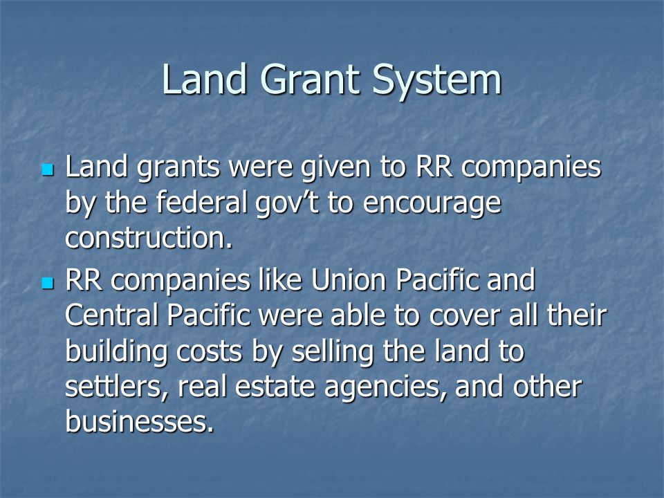 Land Grant System Land grants were given to RR companies by the federal gov't to encourage construction. Land grants were given to RR companies by the