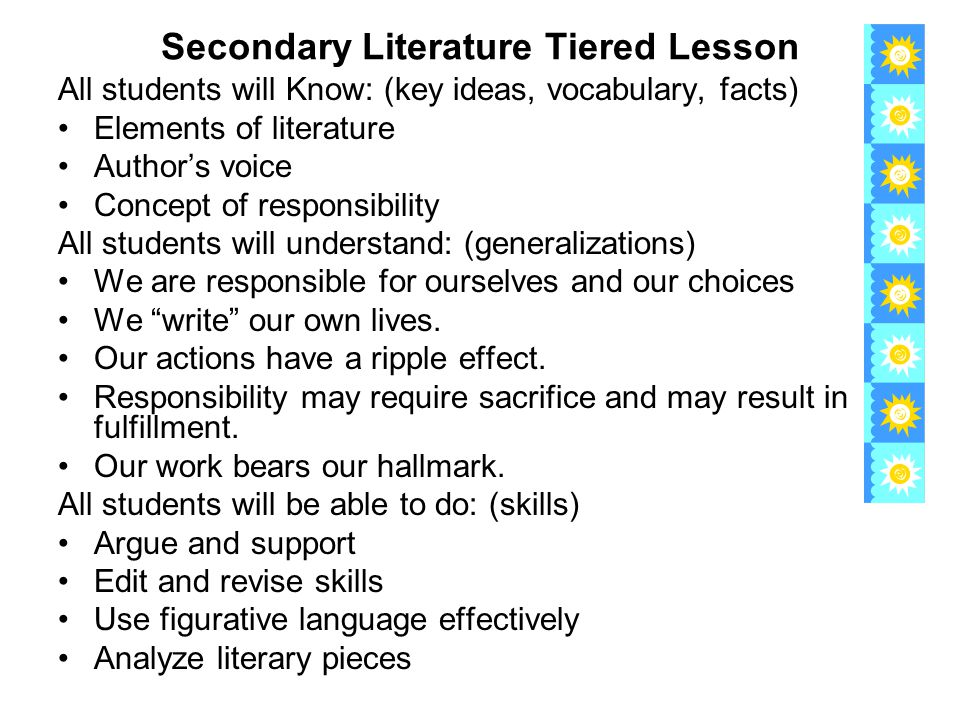 Secondary Literature Tiered Lesson All students will Know: (key ideas, vocabulary, facts) Elements of literature Author's voice Concept of responsibility All students will understand: (generalizations) We are responsible for ourselves and our choices We write our own lives.