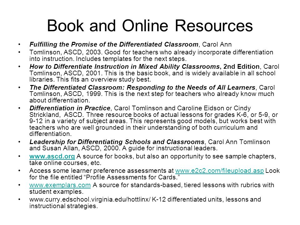 Book and Online Resources Fulfilling the Promise of the Differentiated Classroom, Carol Ann Tomlinson, ASCD, 2003. Good for teachers who already incor