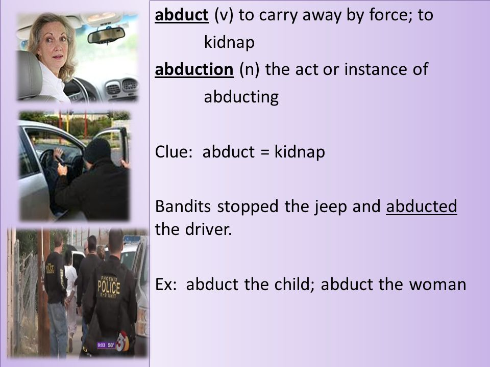 abduct (v) to carry away by force; to kidnap abduction (n) the act or instance of abducting Clue: abduct = kidnap Bandits stopped the jeep and abducte