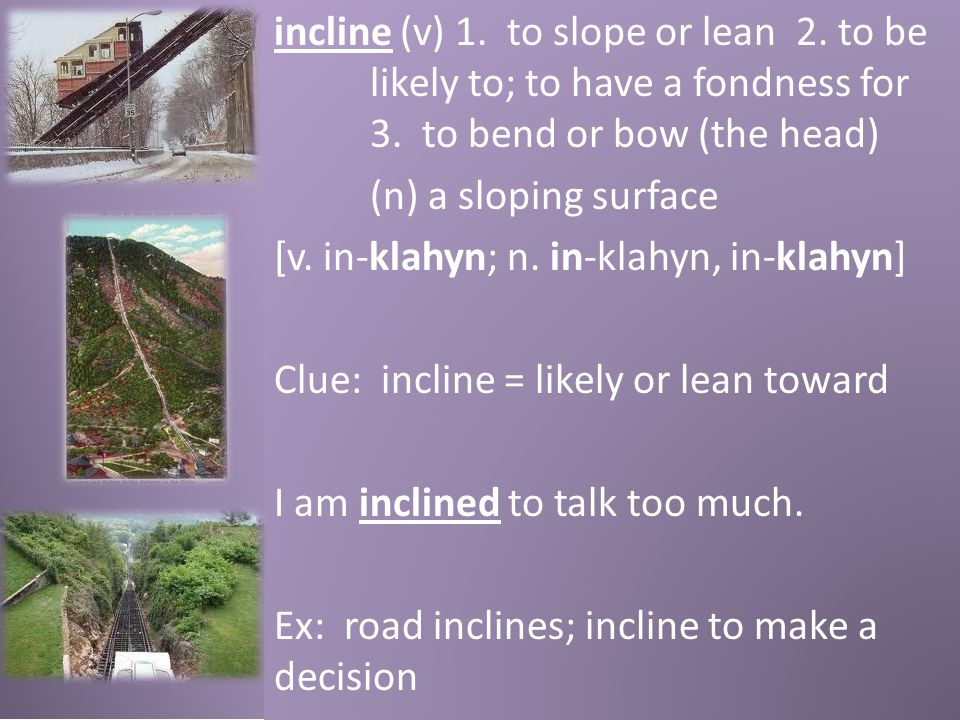 incline (v) 1. to slope or lean 2. to be likely to; to have a fondness for 3. to bend or bow (the head) (n) a sloping surface [v. in-klahyn; n. in-kla